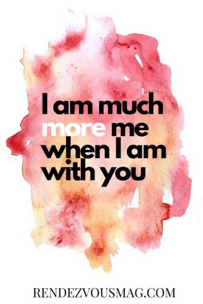 i am much more me when i am with you