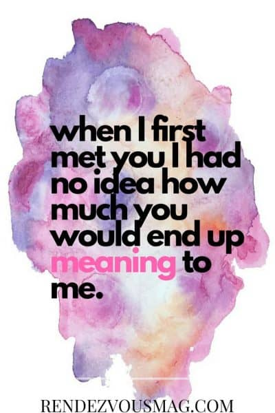 when i first met you i had no idea how much you would end up meaning to me
