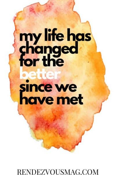 my life has changed for the better since we have met