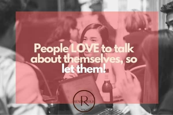 People LOVE to talk about themselves, so let them!