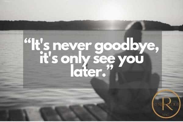 its never goodbye only see you later