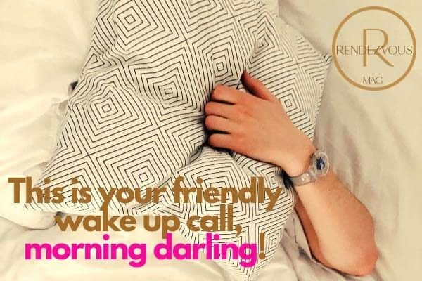 This is your friendly wake up call, morning darling!