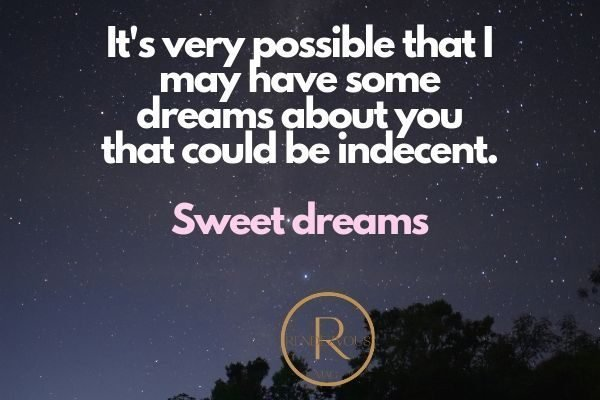 It's very possible that I may have some dreams about you that could be indecent. Sweet dreams.