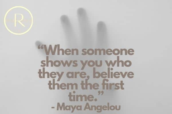"""""""When someone shows you who they are, believe them the first time.""""- Maya Angelou"""
