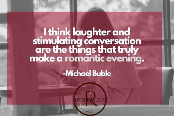 I think laughter and stimulating conversation are the things that truly make a romantic evening. -Michael Buble conversation quotes