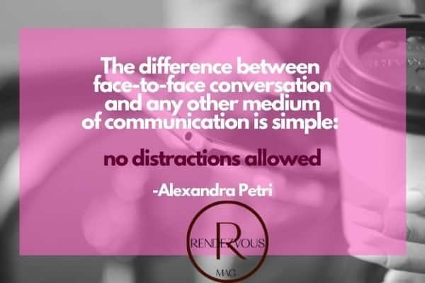 The difference between face-to-face conversation and any other medium of communication is simple_ no distractions allowed -Alexandra Petri conversation quotes