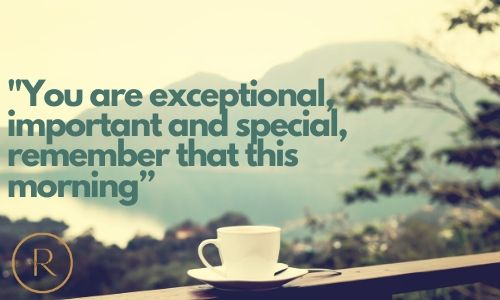 """'You are exceptional, important and special, remember that this morning"""" good morning quotes and images"""