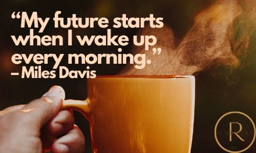 """""""My future starts when I wake up every morning."""" – Miles Davis good morning quotes & images"""