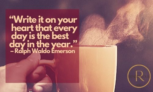 """""""Write it on your heart that every day is the best day in the year."""" – Ralph Waldo Emerson - Good morning quotes"""