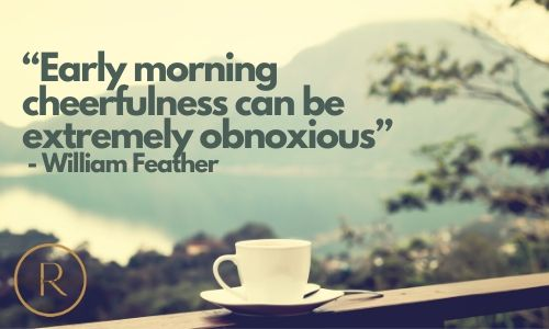 early morning cheerfulness can be extremely obnoxious- william feather- good morning quotes & images