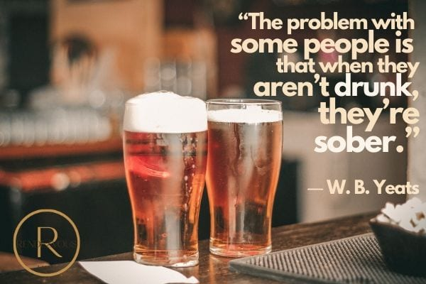 """The problem with some people is that when they aren't drunk, they're sober."" ― W. B. Yeats"