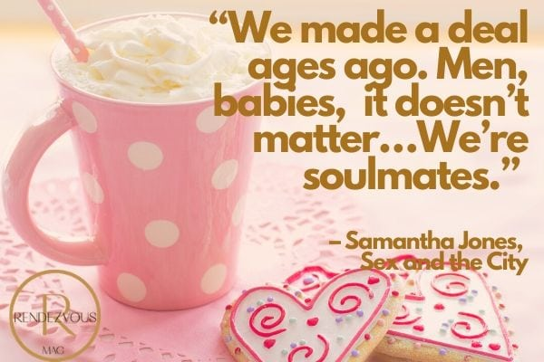 """""""We made a deal ages ago. Men, babies, it doesn't matter…We're soulmates."""" – Samantha Jones, Sex and the City"""