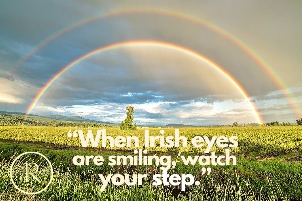 """When Irish eyes are smiling, watch your step.""- Irish Toasts"