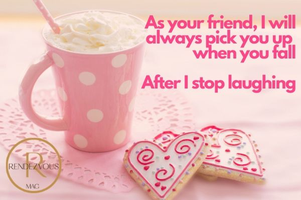 Galentines day quotes- As your friend, I will always pick you up when you fall. After I stop laughing.