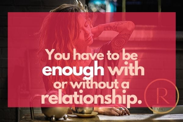 You have to be enough with or without a relationship.