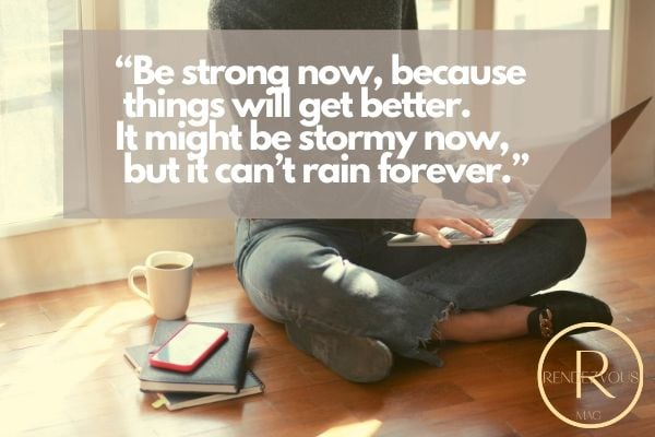 """""""Be strong now, because things will get better. It might be stormy now, but it can't rain forever.""""staying strong and connected"""