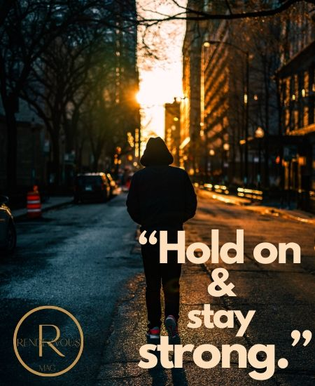 """Hold on and stay strong."""