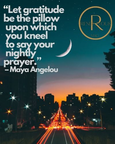"""""""Let gratitude be the pillow upon which you kneel to say your nightly prayer."""" – Maya Angelou"""