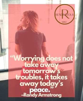"worry quotes- ""Worrying does not take away tomorrow's troubles, it takes away today's peace."" –Randy Armstrong"