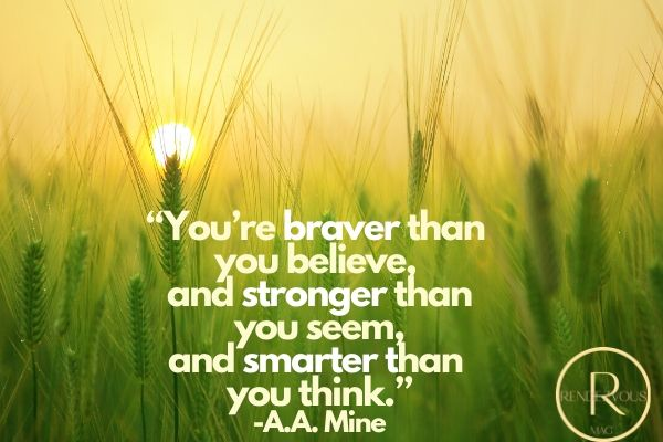 """uplifting quotes for work- """"You're braver than you believe, and stronger than you seem, and smarter than you think."""" -A.A. Mine"""