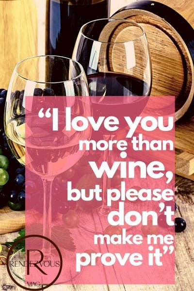 """I love you more than wine, but please don't make me prove it""- funny love quote for him"
