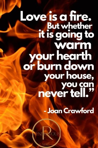 """Love is a fire. But whether it is going to warm your hearth or burn down your house, you can never tell."""" - Joan Crawford"""